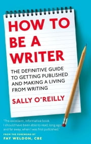 How To Be A Writer - The Definitive Guide to Getting Ppublished and Making a Living From Writing ebook by Sally O'Reilly,Fay Weldon
