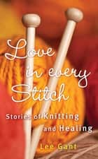 Love in Every Stitch - Stories of Knitting and Healing ebook by Lee Gant