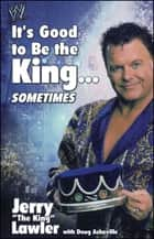 It's Good to Be the King...Sometimes ebook by Jerry Lawler