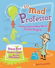 Mad Professor - Concoct Extremely Weird Science Projects—Robot Food, Saucer Slime, Martian Volcanoes, and More ebook by Mark Frauenfelder