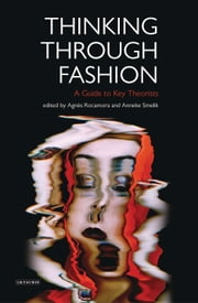 Thinking Through Fashion - A Guide to Key Theorists ebook by Anneke Smelik, Dr Agnès Rocamora
