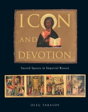 Icon and Devotion - Sacred Spaces in Imperial Russia ebook by Oleg Tarasov