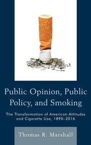 Public Opinion, Public Policy, and Smoking - The Transformation of American Attitudes and Cigarette Use, 1890–2016 ebook by Marshall