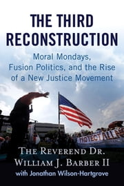 The Third Reconstruction - Moral Mondays, Fusion Politics, and the Rise of a New Justice Movement ebook by Jonathan Wilson-Hartgrove,Rev. Dr. William J. Barber II