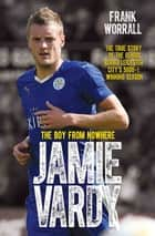 Jamie Vardy - The Boy from Nowhere: The True Story of the Genius Behind Leicester City's 5000-1 Winning Season ebook by Frank Worrall