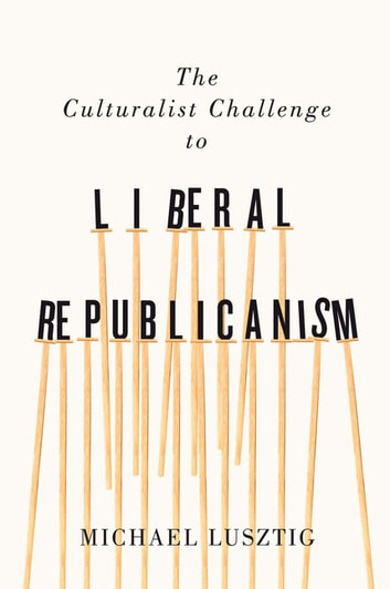 The Culturalist Challenge to Liberal Republicanism ebook by Michael Lusztig