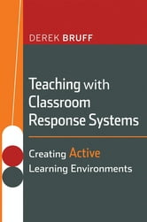 Teaching with Classroom Response Systems - Creating Active Learning Environments ebook by Derek  Bruff