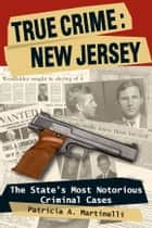 True Crime: New Jersey: The State's Most Notorious Criminal Cases ebook by Patricia A. Martinelli