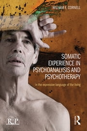Somatic Experience in Psychoanalysis and Psychotherapy - In the expressive language of the living ebook by William F Cornell