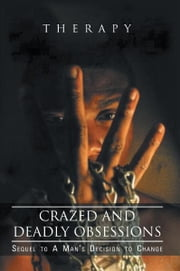 Crazed and Deadly Obsessions - Sequel to A Man's Decision to Change ebook by Therapy