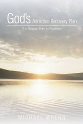 God's Addiction Recovery Plan - The Biblical Path to Freedom ebook by Michael Wrenn