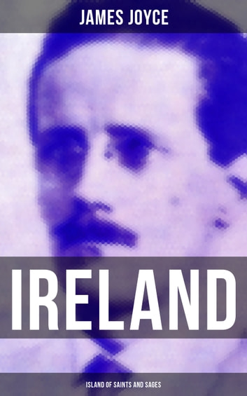 IRELAND: ISLAND OF SAINTS AND SAGES - An Essay by James Joyce eBook by James Joyce