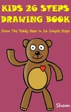 Kids 26 Steps Drawing Book: Draw The Teddy Bear In 26 Simple Steps ebook by Sham