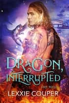 Dragon, Interrupted - Fire Mates, #5 ebook by Lexxie Couper