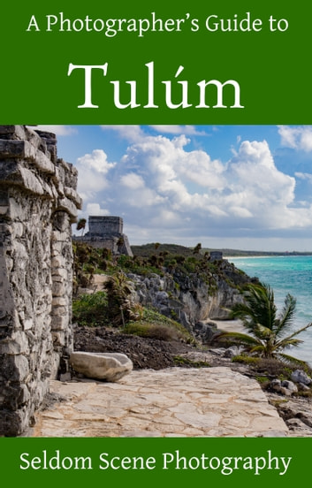 A Photographer's Guide to Tulúm ebook by Seldom Scene Photography