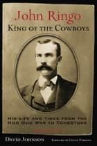 John Ringo, King of the Cowboys - His Life and Times from the Hoo Doo War to Tombstone, Second Edition ebook by David Johnson