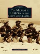 The Military History of the Cape Cod Canal ebook by Capt. Gerald Butler