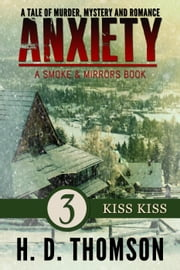 Anxiety: Kiss Kiss - Episode 3 - A Tale of Murder, Mystery and Romance - A Smoke and Mirrors Book, #3 ebook by H. D. Thomson