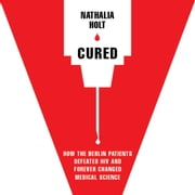 Cured - How the Berlin Patients Defeated HIV and Forever Changed Medical Science audiobook by Nathalia Holt