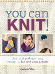 You Can Knit! - Knit and Purl Your Way Through 12 Fun and Easy Projects ebook by Stephanie White