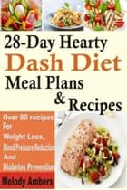 28-Day Hearty Dash Diet Meal Plans & Recipes: Over 80 recipes For Weight Loss, Blood Pressure Reduction And Diabetes Prevention ebook by Melody Ambers