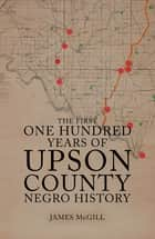 The First One Hundred Years of Upson County Negro History ebook by James McGill