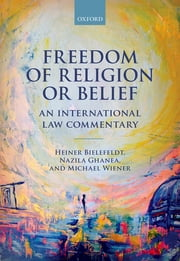 Freedom of Religion or Belief - An International Law Commentary ebook by Heiner Bielefeldt,Nazila Ghanea,Michael Wiener