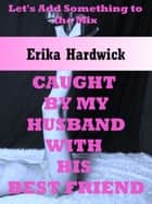 Caught By My Husband With His Best Friend (A Very Rough First Anal Sex MMF Threesome Erotica Story) ebook by Erika Hardwick