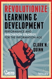 Revolutionize Learning & Development - Performance and Innovation Strategy for the Information Age ebook by Clark N. Quinn