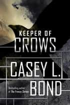Keeper of Crows - The Keeper of Crows Duology ebook by Casey L. Bond