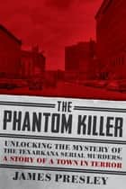 The Phantom Killer: Unlocking the Mystery of the Texarkana Serial Murders: The Story of a Town in Terror ebook by James Presley