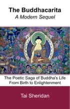 The Buddhacarita: A Modern Sequel: The Poetic Saga of Buddha's Life from Birth to Enlightenment ebook by Tai Sheridan, Ph.D.