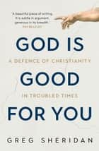 God is Good for You - A defence of Christianity in troubled times ebook by Greg Sheridan