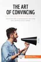 The Art of Convincing - How the skill of persuasion can help you develop your career ebook by 50MINUTES.COM