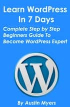 Learn WordPress In 7 Days: Complete Step by Step Beginners Guide To Become WordPress Expert ebook by