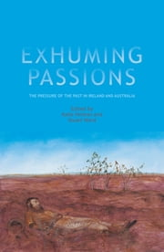 Exhuming Passions - The pressure of the past in Ireland and Australia ebook by