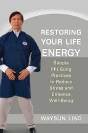 Restoring Your Life Energy - Simple Chi Gung Practices to Reduce Stress and Enhance Well-Being ebook by Waysun Liao