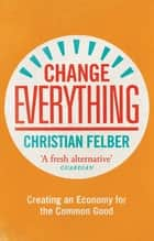 Change Everything - Creating an Economy for the Common Good ebook by Christian Felber