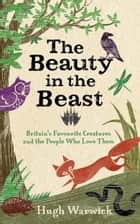 The Beauty in the Beast - Britain's Favourite Creatures and the People Who Love Them ebook by Hugh Warwick