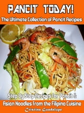 Pancit Today! The Ultimate Collection of Pancit Recipes Step By Step Recipes for Filipino & Asian Noodles ebook by Cristina Guadalupe