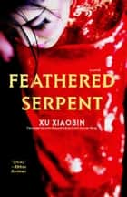 Feathered Serpent - A Novel ebook by Xu Xiaobin, John Howard-Gibbon, Joanne Wang