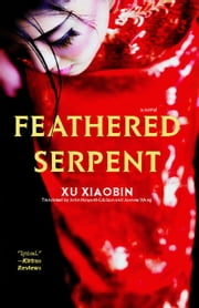 Feathered Serpent - A Novel ebook by Xu Xiaobin,John Howard-Gibbon,Joanne Wang