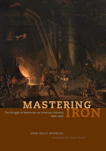Mastering Iron - The Struggle to Modernize an American Industry, 1800-1868 ebook by Anne Kelly Knowles