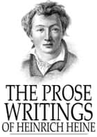 The Prose Writings of Heinrich Heine ebook by Heinrich Heine, Havelock Ellis