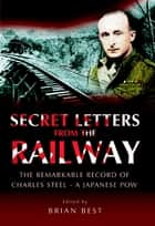 Secret Letters from the Railway - The Remarkable Record of a Japanese POW ebook by Brian Best