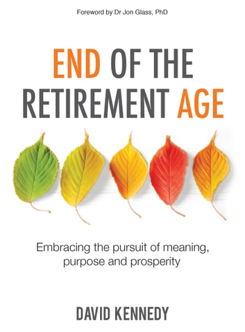 End of the Retirement Age - Embracing the Pursuit of Meaning, Purpose and Prosperity ebook by David Kennedy