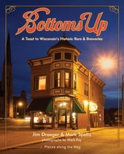 Bottoms Up - A Toast to Wisconsin's Historic Bars and Breweries ebook by Jim Draeger,Mark Speltz,Mark Fay