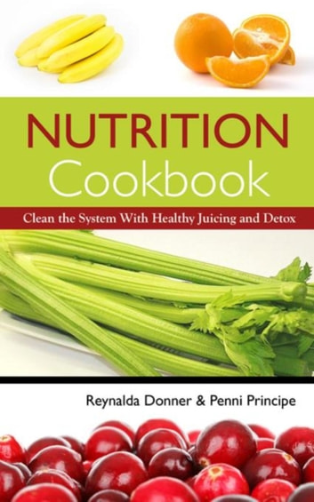 Nutrition Cookbook - Clean the System With Healthy Juicing and Detox ebook by Reynalda Donner,Principe Penni