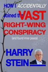 How I Accidentally Joined the Vast Right-Wing Conspiracy (and Found Inner Peace) ebook by Harry Stein