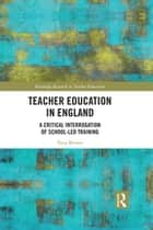 Teacher Education in England - A Critical Interrogation of School-led Training ebook by Tony Brown